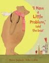 I Have a Little Problem, said the bear - Heinz Janisch, Silke Leffler