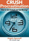 Crush Procrastination: How to Get Unstuck and Get Moving! - Angela Agranoff