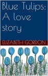 Blue Tulips: A love story - Elizabeth Gordon