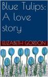 Blue Tulips: A love story - Elizabeth Gordon