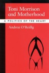 Toni Morrison and Motherhood: A Politics of the Heart - Andrea O'Reilly