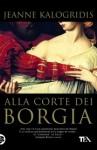 Alla corte dei Borgia - Jeanne Kalogridis, Marina Visentin