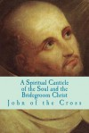 A Spiritual Canticle of the Soul and the Bridegroom Christ - St. John of the Cross