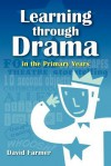 Learning Through Drama in the Primary Years - David Farmer, David Hurtado