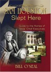 Sam Houston Slept Here: Guide To The Homes Of Texas' Chief Executives - Bill O'Neal