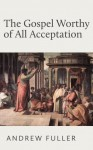 The Gospel Worthy of All Acceptation - Andrew Fuller