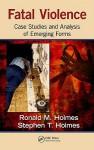 Fatal Violence: Case Studies and Analysis of Emerging Forms - Ronald M. Holmes, Stephen T. Holmes