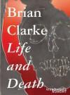 Brian Clarke: Life and Death - Brian Clarke, Stefan Trumpler