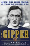 The Gipper: George Gipp, Knute Rockne, and the Dramatic Rise of Notre Dame Football - Jack Cavanaugh