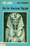 New Kingdom Art in Ancient Egypt, during the Eighteenth Dynasty 1570-1320 BC - Cyril Aldred