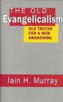 The Old Evangelicalism: Old Truths for a New Awakening - Iain H. Murray