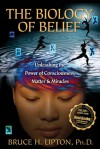 The Biology of Belief: Unleashing the Power of Consciousness, Matter, & Miracles - Bruce H. Lipton