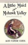 A Little Maid of Mohawk Valley - Alice Turner Curtis