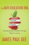 The Anti-Education Era: Creating Smarter Students through Digital Learning - James Paul Gee