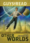 Guys Read: Other Worlds - Jon Scieszka, Rick Riordan, Tom Angleberger, D.J. MacHale