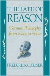 The Fate of Reason: German Philosophy from Kant to Fichte - Frederick C. Beiser
