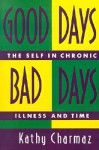 Good Days, Bad Days: The Self and Chronic Illness in Time - Kathy C. Charmaz