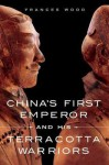 China's First Emperor and His Terracotta Warriors - Frances Wood