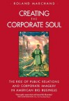 Creating the Corporate Soul: The Rise of Public Relations and Corporate Imagery in American Big Business - Roland Marchand