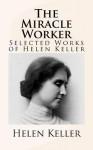 The Miracle Worker: Selected Works of Helen Keller - Helen Keller