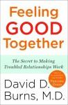 Feeling Good Together: The Secret to Making Troubled Relationships Work - David D. Burns