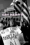 The Future of Gay Rights in America - H.N. Hirsch, John D'Emilio, Anna Marie Smith, Mary Lyndon Shanley, Ronald Kahn, Sanford Levinson, Keith Bybee, David Erdos, Kenneth Sherrill, Sean Cahill, Ethel Klein, John Brigham, Dale Carpenter, Andrew Koppelman, Joe Rollins