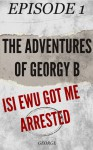 The Adventures Of Georgy B - Isi Ewu Got Me Arrested (Episode 1) - George