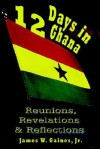 12 Days In Ghana: Reunions, Revelations & Reflections - James R. Gaines