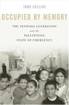 Occupied by Memory: The Intifada Generation and the Palestinian State of Emergency - John Collins