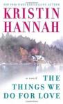 The Things We Do for Love: A Novel - Kristin Hannah