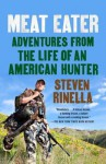 Meat Eater: Adventures from the Life of an American Hunter - Steven Rinella