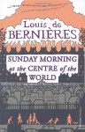 Sunday Morning At The Centre Of The World - Louis de Bernières