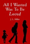All I Wanted Was to Be Loved - J. L. Miller
