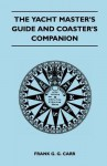 The Yacht Master's Guide and Coaster's Companion - Frank G.G. Carr