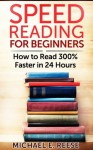 Speed Reading for Beginners: How to Read 300% Faster in 24 hours - Michael E. Reese