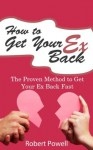 How to Get Your Ex Back - The Proven Method to Get Your Ex Back Fast - Robert Powell