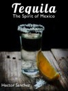 Tequila - The Spirit of Mexico - Hector Sanchez