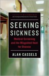 Seeking Sickness: Medical Screening and the Misguided Hunt for Disease - Alan Cassels, H. Gilbert Welch