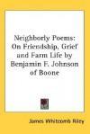 Neighborly Poems: On Friendship, Grief and Farm Life by Benjamin F. Johnson of Boone - James Whitcomb Riley
