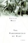 The Fundamentals of Play: A Novel - Caitlin Macy