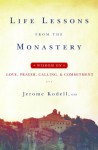 Life Lessons from the Monastery: Wisdom on Love, Prayer, Calling, & Commitment - Jerome Kodell