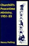 Churchill's Peacetime Ministry, 1951 55 - Henry Pelling