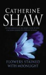 Flowers Stained with Moonlight - Catherine Shaw