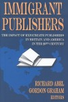 Immigrant Publishers: The Impact of Expatriate Publishers in Britain and America in the 20th Century - Richard Abel, Gordon Graham