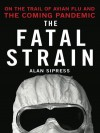 The Fatal Strain: On the Trail of the Avian Flu and the Coming Pandemic - Alan Sipress