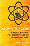 Atomic Tragedy: Henry L. Stimson and the Decision to Use the Bomb Against Japan - Sean L. Malloy