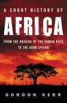 A Short History of Africa: From the Origins of the Human Race to the Arab Spring - Gordon Kerr