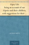 Gipsy Life being an account of our Gipsies and their children, with suggestions for their improvement - George Smith