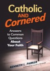 Catholic and Cornered: Answers to Common Questions About Your Faith - Kenneth L. Parker, Francis J. Beckwith