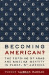 Becoming American?: The Forging of Arab and Muslim Identity in Pluralist America - Yvonne Yazbeck Haddad